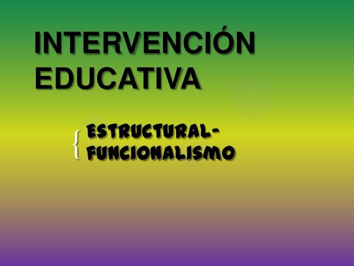 INTERVENCIÓN EDUCATIVA<br />Estructural- funcionalismo<br />