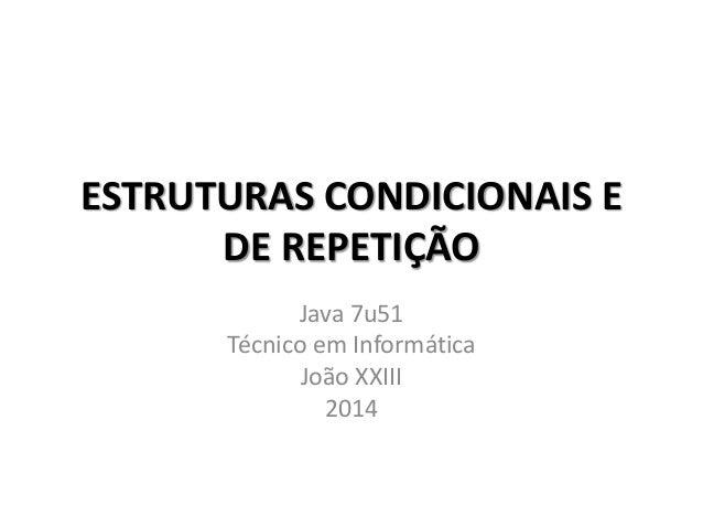 ESTRUTURAS CONDICIONAIS E DE REPETIÇÃO Java 7u51 Técnico em Informática João XXIII 2014