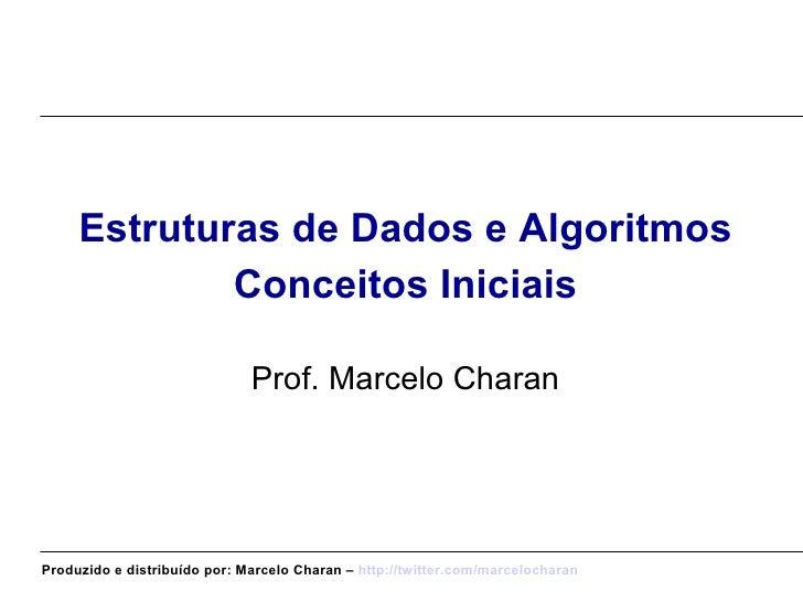 <ul><li>Estruturas de Dados e Algoritmos </li></ul><ul><li>Conceitos Iniciais </li></ul><ul><li>Prof. Marcelo Charan </li>...