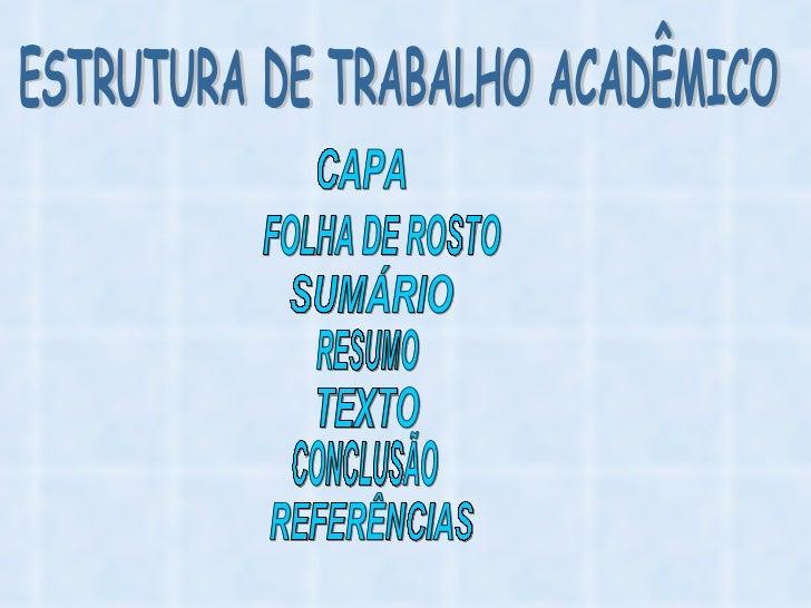 ESTRUTURA DE TRABALHO ACADÊMICO CAPA FOLHA DE ROSTO SUMÁRIO TEXTO REFERÊNCIAS CONCLUSÃO RESUMO