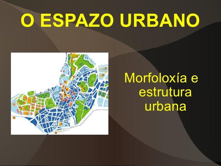O ESPAZO URBANO <ul><li>Morfoloxía e estrutura urbana </li></ul>