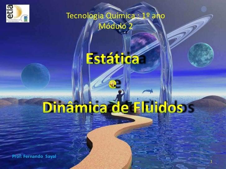 Tecnologia Química : 1º anoMódulo 2<br />1<br />Estática <br />e <br />Dinâmica de Fluidos<br />Prof: Fernando  Sayal<br />