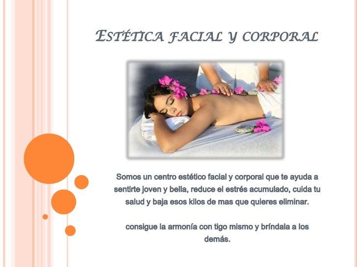 ESTÉTICA FACIAL Y CORPORAL  Somos un centro estético facial y corporal que te ayuda a  sentirte joven y bella, reduce el e...