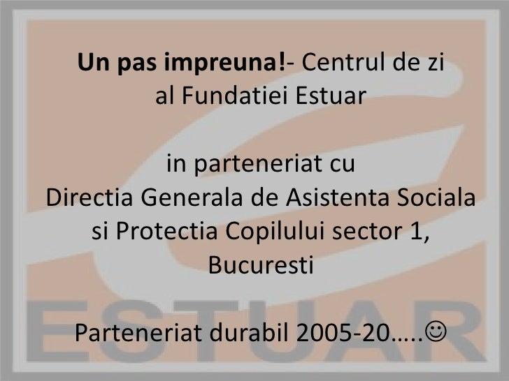 Un pas impreuna!- Centrul de zial Fundatiei Estuar in parteneriat cu DirectiaGenerala de AsistentaSocialasiProtectiaCopilu...