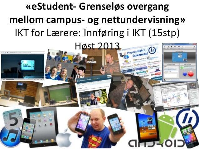 «eStudent- Grenseløs overgangmellom campus- og nettundervisning»IKT for Lærere: Innføring i IKT (15stp)Høst 2013