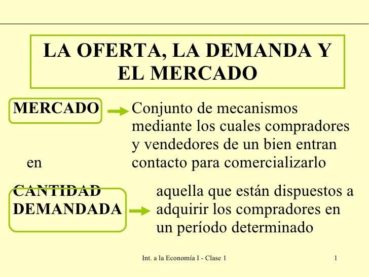 LA OFERTA, LA DEMANDA Y EL MERCADO <ul><li>MERCADO   Conjunto de mecanismos    mediante los cuales compradores    y vended...