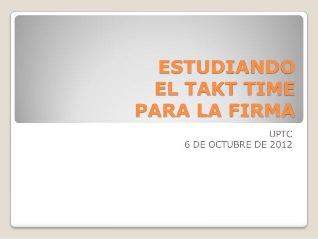 ESTUDIANDO EL TAKT TIMEPARA LA FIRMA                    UPTC    6 DE OCTUBRE DE 2012