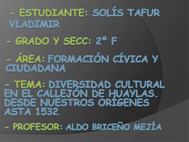 - Estudiante: Solís Tafur Vladimir<br />- Grado y Secc: 2º F<br />- Área:Formación cívica y ciudadana<br />- Tema:Diversid...