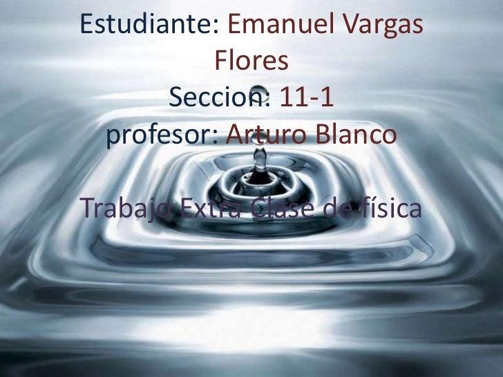 Estudiante: Emanuel Vargas          Flores       Seccion: 11-1  profesor: Arturo BlancoTrabajo Extra Clase de física