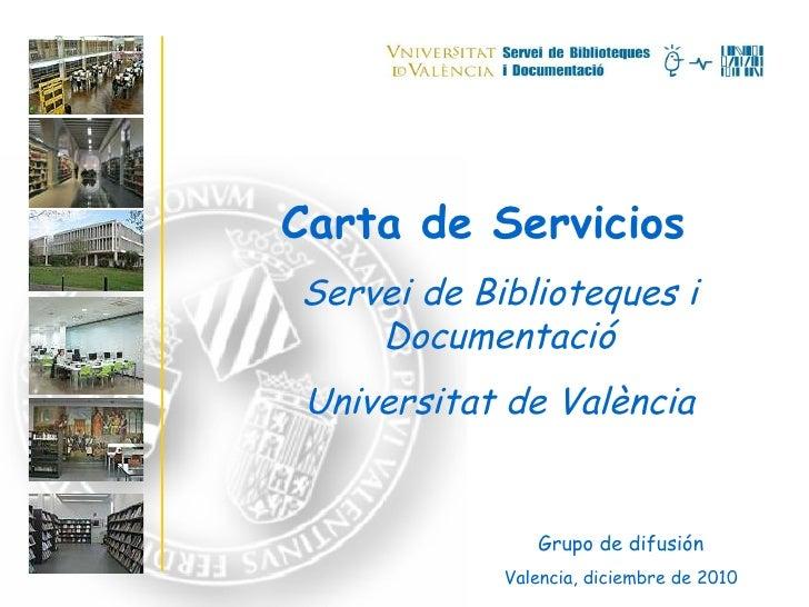 Carta de Servicios Servei de Biblioteques i Documentació Universitat de València Grupo de difusión Valencia, diciembre de ...