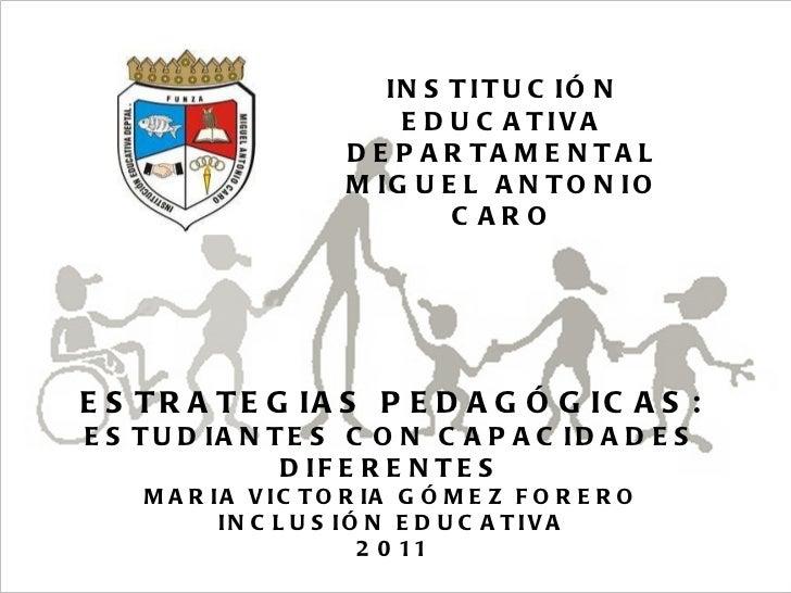 05/08/11 Maria Victoria Gómez F.Inclusión pedagógica. INSTITUCIÓN EDUCATIVA DEPARTAMENTAL MIGUEL ANTONIO CARO ESTRATEGIAS ...
