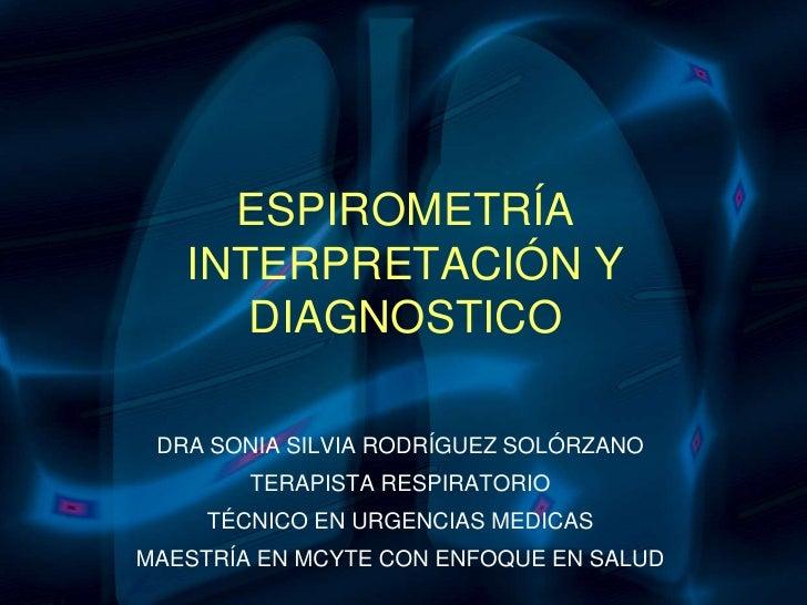 ESPIROMETRÍAINTERPRETACIÓN Y DIAGNOSTICO<br />DRA SONIA SILVIA RODRÍGUEZ SOLÓRZANO<br />TERAPISTA RESPIRATORIO<br />TÉCNIC...