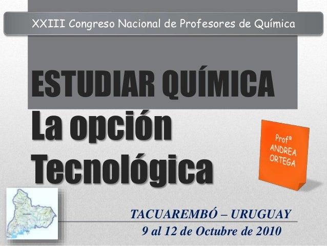 ESTUDIAR QUÍMICA La opción Tecnológica TACUAREMBÓ – URUGUAY 9 al 12 de Octubre de 2010 XXIII Congreso Nacional de Profesor...