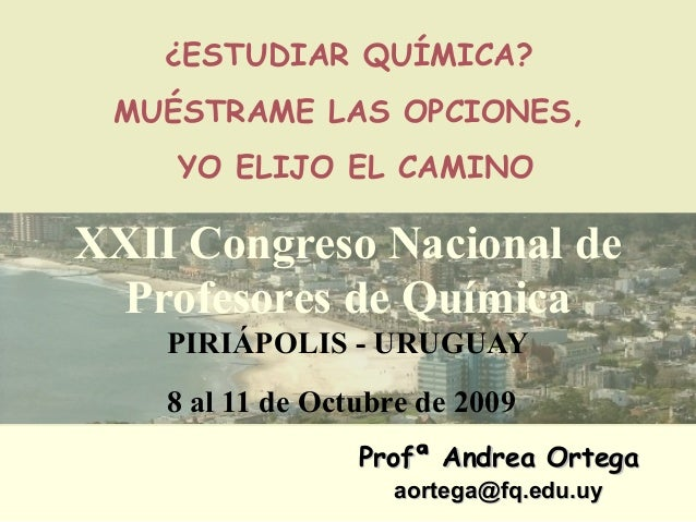 Profª Andrea OrtegaProfª Andrea Ortega aortega@fq.edu.uyaortega@fq.edu.uy ¿ESTUDIAR QUÍMICA? MUÉSTRAME LAS OPCIONES, YO EL...