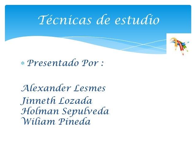 Técnicas de estudio Presentado Por :Alexander LesmesJinneth LozadaHolman SepulvedaWiliam Pineda