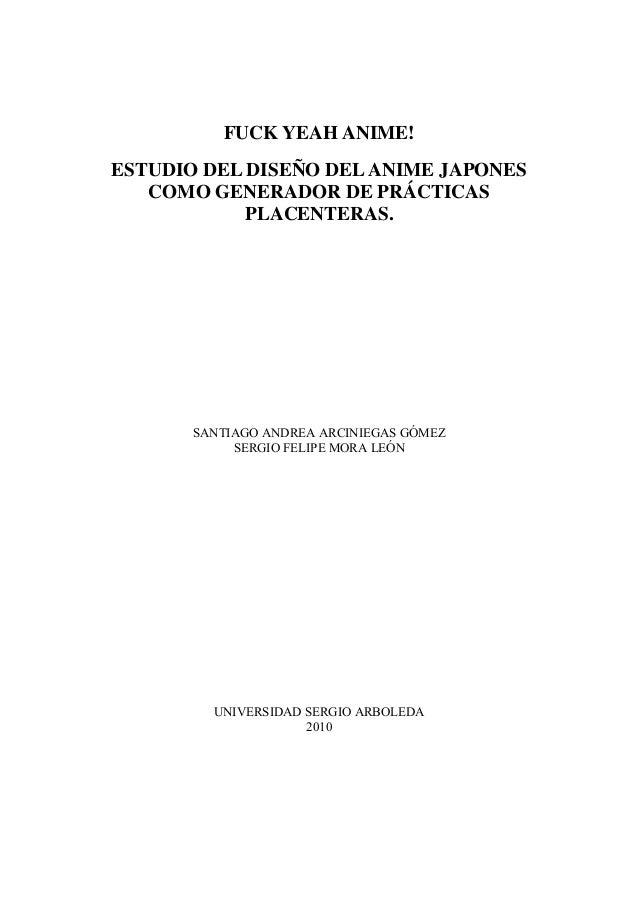 FUCK YEAH ANIME! ESTUDIO DEL DISEÑO DELANIME JAPONES COMO GENERADOR DE PRÁCTICAS PLACENTERAS. SANTIAGO ANDREA ARCINIEGAS G...