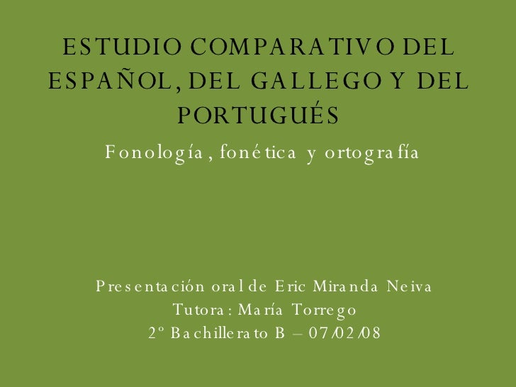 ESTUDIO COMPARATIVO DEL ESPAÑOL, DEL GALLEGO Y DEL PORTUGUÉS Fonología, fonética y ortografía Presentación oral de Eric Mi...