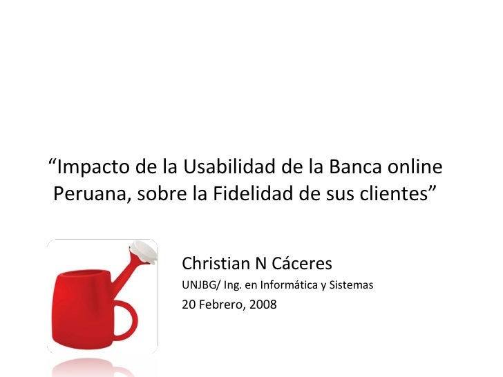 """ Impacto de la Usabilidad de la Banca online Peruana, sobre la Fidelidad de sus clientes"" Christian N Cáceres UNJBG/ Ing...."