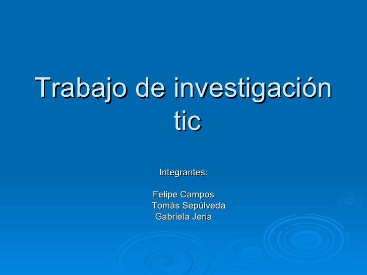 Trabajo de investigación  tic Integrantes: Felipe Campos Tomás Sepúlveda Gabriela Jeria