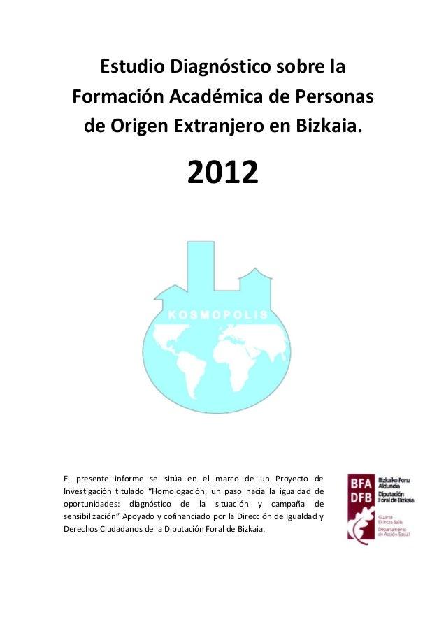 Estudio Diagnóstico sobre la Formación Académica de Personas de Origen Extranjero en Bizkaia. 2012 El presente informe se ...