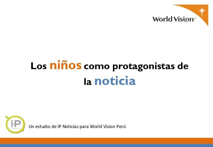 Los niños como protagonistas de                           la noticiaUn estudio de IP Noticias para World Vision Perú