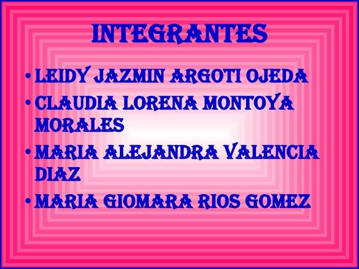 INTEGRANTES <ul><li>LEIDY JAZMIN ARGOTI OJEDA </li></ul><ul><li>CLAUDIA LORENA MONTOYA MORALES </li></ul><ul><li>MARIA ALE...