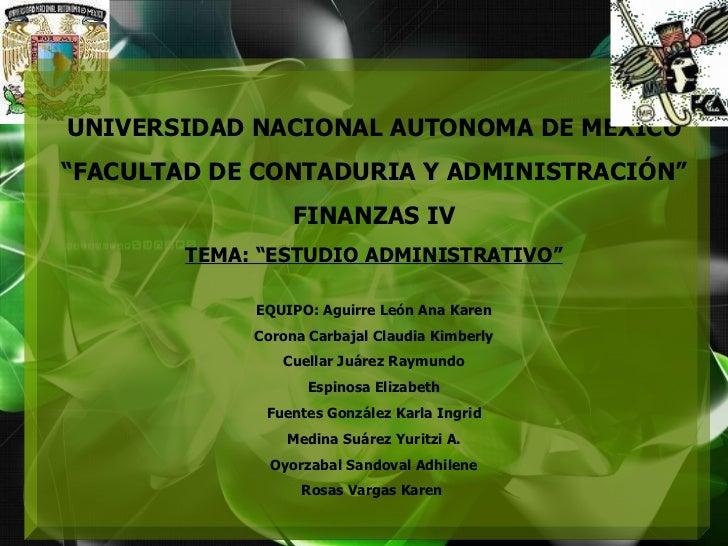 """UNIVERSIDAD NACIONAL AUTONOMA DE MEXICO """" FACULTAD DE CONTADURIA Y ADMINISTRACIÓN"""" FINANZAS IV TEMA: """"ESTUDIO ADMINISTRATI..."""