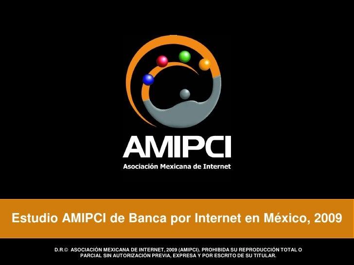 Estudio AMIPCI de Banca por Internet en México, 2009        D.R.© ASOCIACIÓN MEXICANA DE INTERNET, 2009 (AMIPCI). PROHIBID...