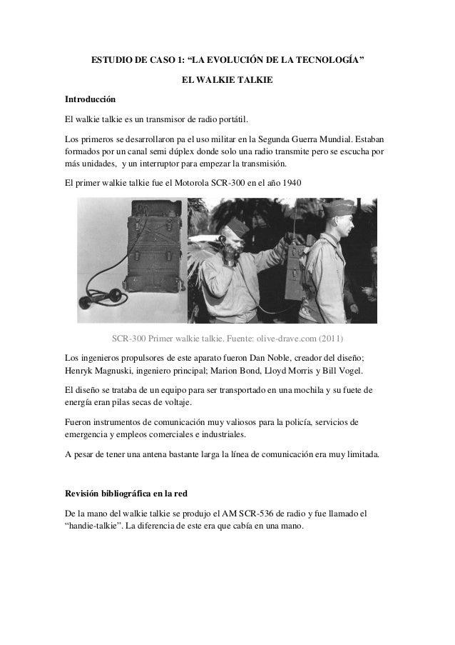 """ESTUDIO DE CASO 1: """"LA EVOLUCIÓN DE LA TECNOLOGÍA""""  EL WALKIE TALKIE  Introducción  El walkie talkie es un transmisor de r..."""