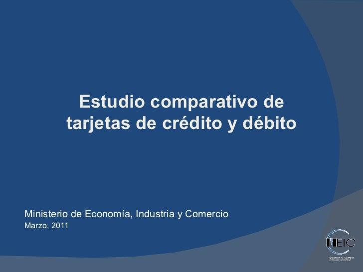Ministerio de Economía, Industria y Comercio Marzo, 2011 Estudio comparativo de tarjetas de crédito y débito