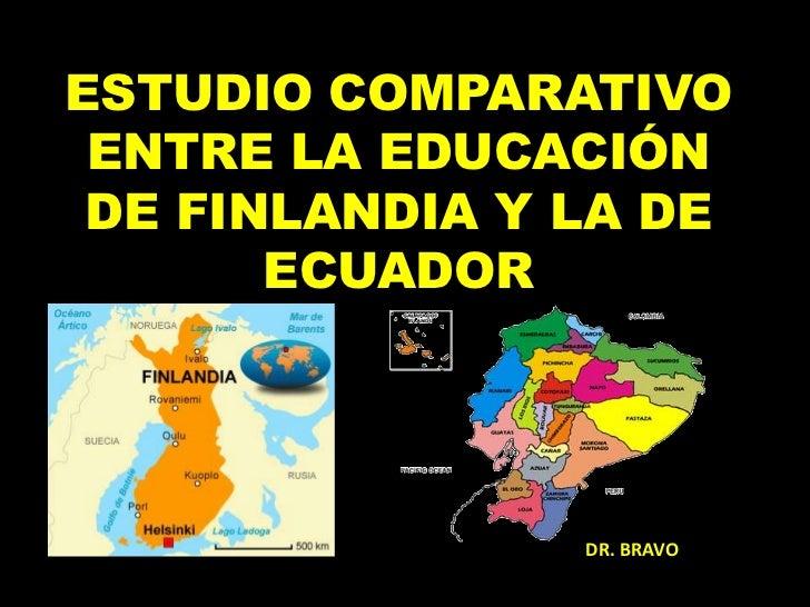 ESTUDIO COMPARATIVO ENTRE LA EDUCACIÓN DE FINLANDIA Y LA DE       ECUADOR                DR. BRAVO