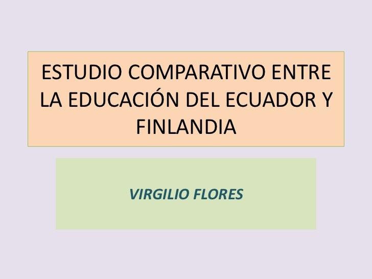 ESTUDIO COMPARATIVO ENTRELA EDUCACIÓN DEL ECUADOR Y         FINLANDIA       VIRGILIO FLORES