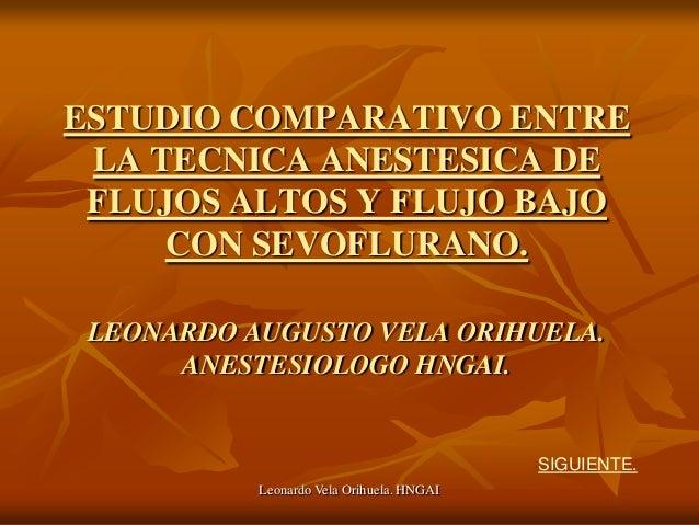 ESTUDIO COMPARATIVO ENTRE LA TECNICA ANESTESICA DE FLUJOS ALTOS Y FLUJO BAJO     CON SEVOFLURANO. LEONARDO AUGUSTO VELA OR...