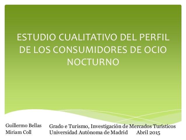 ESTUDIO CUALITATIVO DEL PERFIL DE LOS CONSUMIDORES DE OCIO NOCTURNO Guillermo Bellas Miriam Coll Grado e Turismo, Investig...