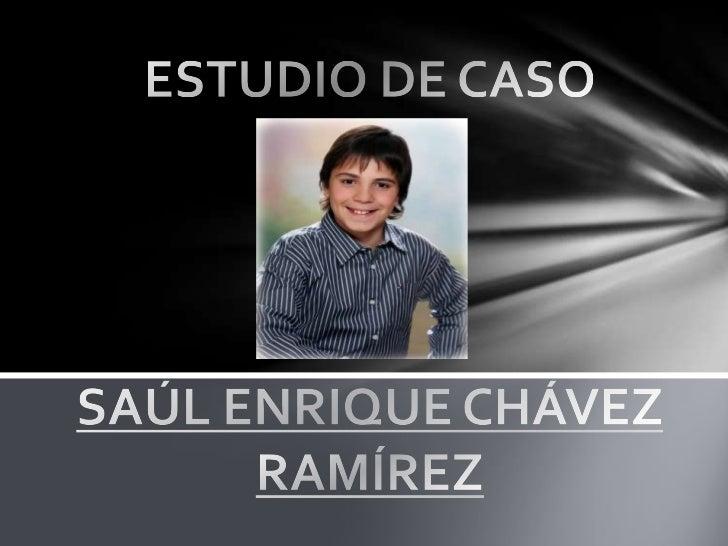 ESTUDIO DE CASOSAÚL ENRIQUE CHÁVEZ RAMÍREZ<br />