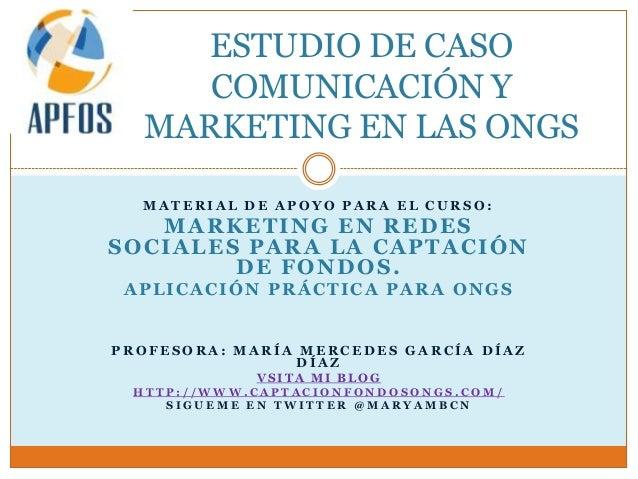 ESTUDIO DE CASO     COMUNICACIÓN Y  MARKETING EN LAS ONGS  MATERIAL DE APOYO PARA EL CURSO:   MARKETING EN REDESSOCIALES P...