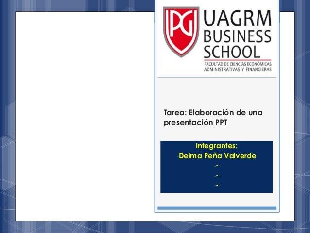Tarea: Elaboración de una presentación PPT Integrantes: -Delma Peña Valverde -- -- --
