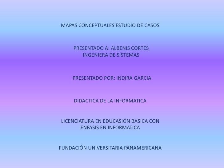 MAPAS CONCEPTUALES ESTUDIO DE CASOS<br />PRESENTADO A: ALBENIS CORTES<br />INGENIERA DE SISTEMAS<br />PRESENTADO POR: INDI...