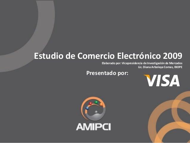 Estudio de Comercio Electrónico 2009 Elaborado por: Vicepresidencia de Investigación de Mercados Lic. Diana Arboleya Comas...