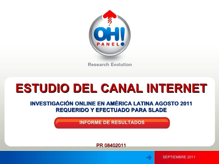 SEPTIEMBRE 2011 ESTUDIO DEL CANAL INTERNET INVESTIGACIÓN ONLINE EN AMÉRICA LATINA AGOSTO 2011 REQUERIDO Y EFECTUADO PARA S...