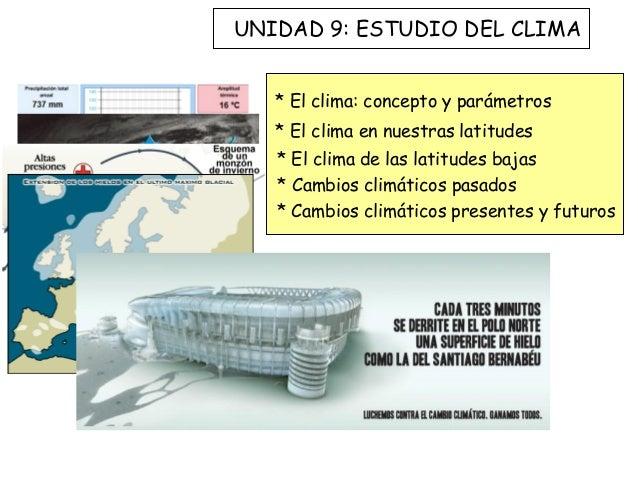 UNIDAD 9: ESTUDIO DEL CLIMA   * El clima: concepto y parámetros   * El clima en nuestras latitudes   * El clima de las lat...