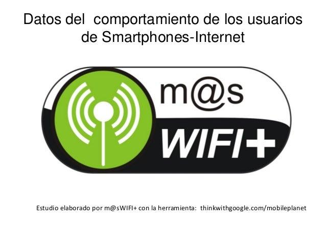 Datos del comportamiento de los usuarios de Smartphones-Internet  Estudio elaborado por m@sWIFI+ con la herramienta: think...