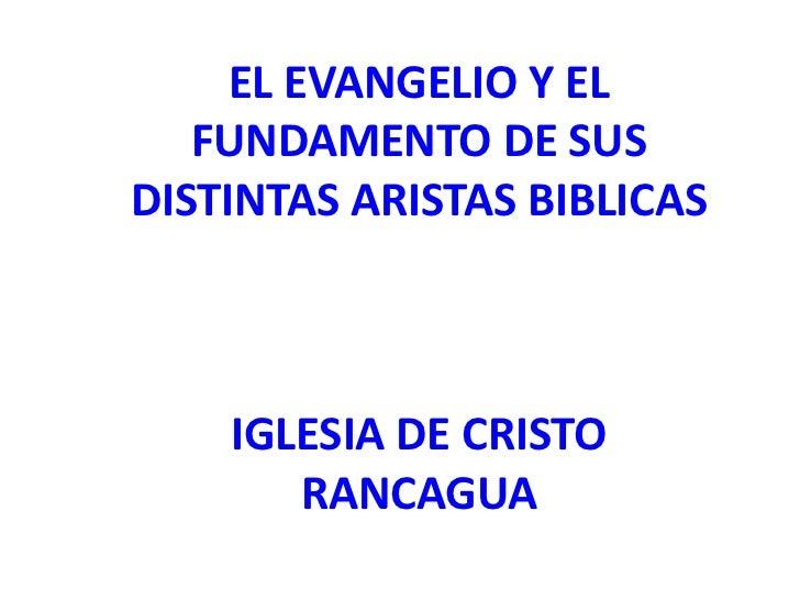 EL EVANGELIO Y EL   FUNDAMENTO DE SUSDISTINTAS ARISTAS BIBLICAS    IGLESIA DE CRISTO       RANCAGUA