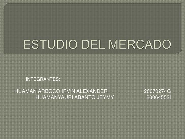 ESTUDIO DEL MERCADO<br />INTEGRANTES:<br />HUAMAN ARBOCO IRVIN ALEXANDER20070274G<br />HUAMANYAURI ABANTO JEYMY   2006...