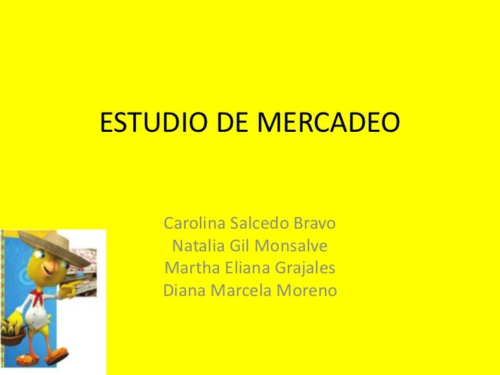 ESTUDIO DE MERCADEO    Carolina Salcedo Bravo     Natalia Gil Monsalve    Martha Eliana Grajales    Diana Marcela Moreno