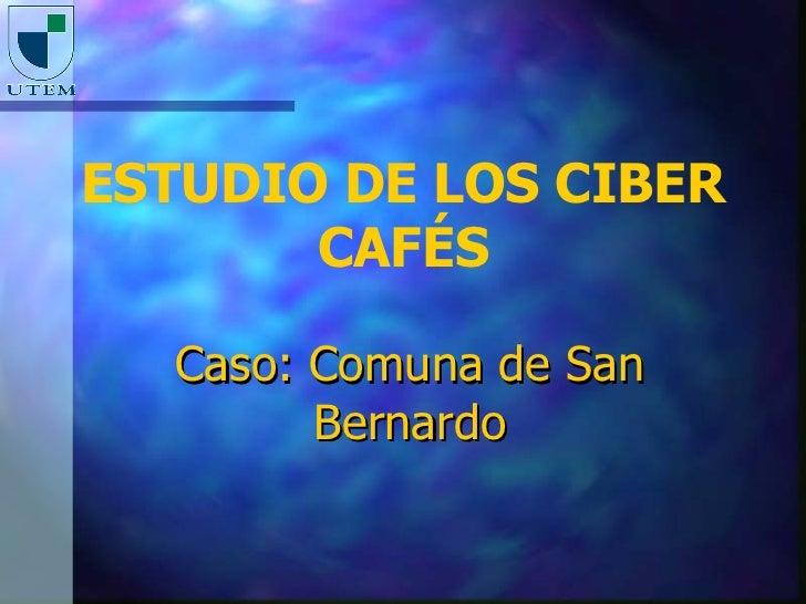 ESTUDIO DE LOS CIBER        CAFÉS    Caso: Comuna de San         Bernardo