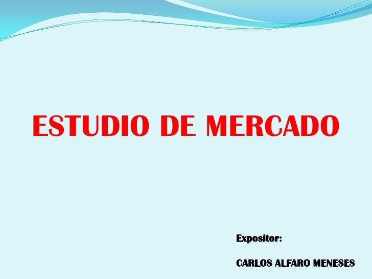 ESTUDIO DE MERCADO<br />Expositor:<br />CARLOS ALFARO MENESES<br />