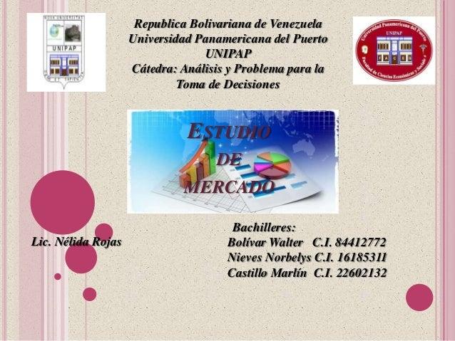 ESTUDIO DE MERCADO Lic. Nélida Rojas Republica Bolivariana de Venezuela Universidad Panamericana del Puerto UNIPAP Cátedra...