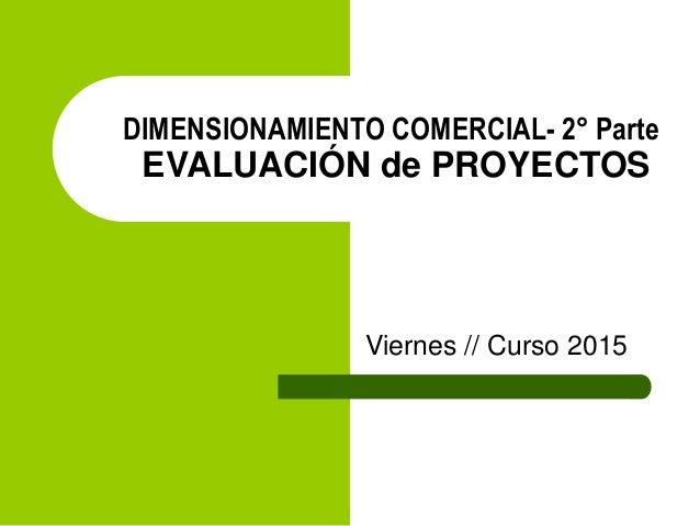 DIMENSIONAMIENTO COMERCIAL- 2° Parte EVALUACIÓN de PROYECTOS Viernes // Curso 2015