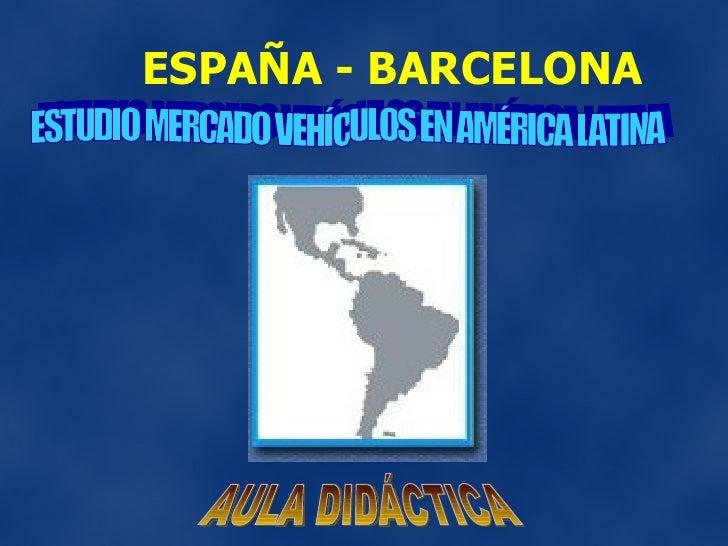 ESPAÑA - BARCELONA ESTUDIO MERCADO VEHÍCULOS EN AMÉRICA LATINA AULA DIDÁCTICA